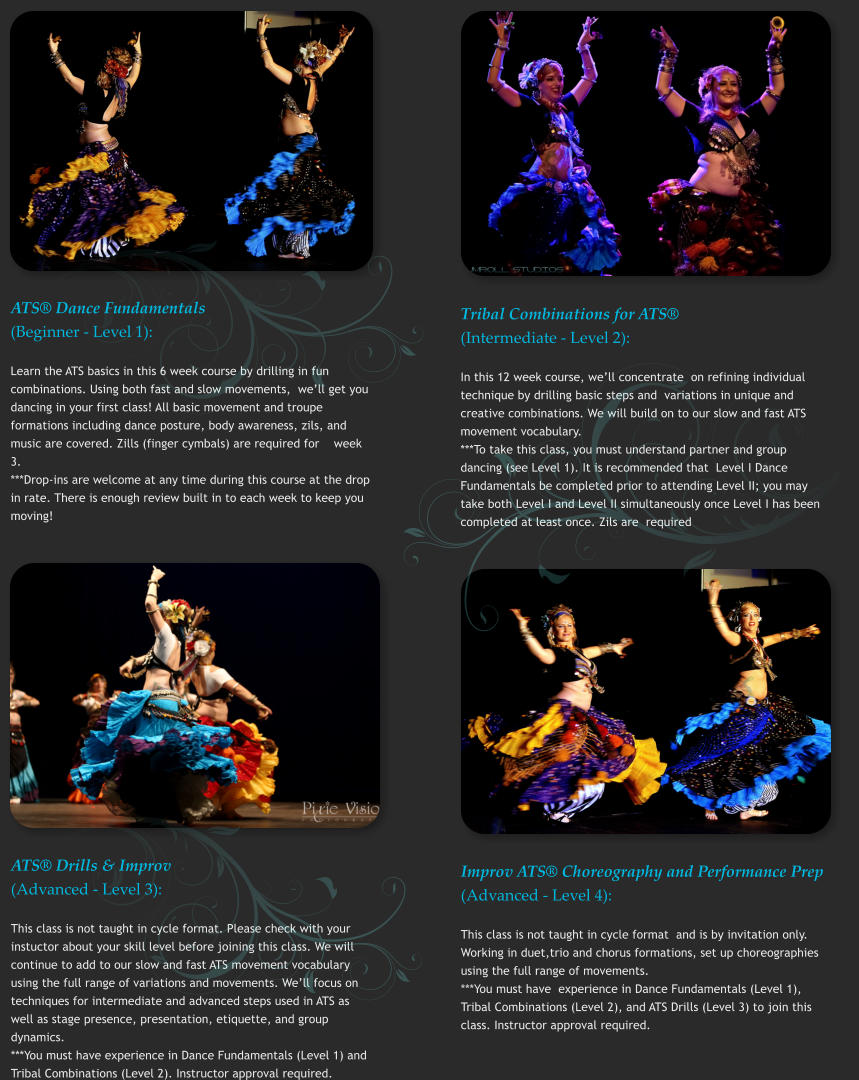 ATS® Dance Fundamentals (Beginner - Level 1): Learn the ATS basics in this 6 week course by drilling in fun combinations. Using both fast and slow movements,  we'll get you dancing in your first class! All basic movement and troupe formations including dance posture, body awareness, zils, and music are covered. Zills (finger cymbals) are required for    week 3.   ***Drop-ins are welcome at any time during this course at the drop in rate. There is enough review built in to each week to keep you moving!   Tribal Combinations for ATS® (Intermediate - Level 2): In this 12 week course, we'll concentrate  on refining individual technique by drilling basic steps and  variations in unique and creative combinations. We will build on to our slow and fast ATS movement vocabulary. ***To take this class, you must understand partner and group dancing (see Level 1). It is recommended that  Level I Dance Fundamentals be completed prior to attending Level II; you may take both Level I and Level II simultaneously once Level I has been completed at least once. Zils are  required   ATS® Drills & Improv (Advanced - Level 3): This class is not taught in cycle format. Please check with your instuctor about your skill level before joining this class. We will continue to add to our slow and fast ATS movement vocabulary using the full range of variations and movements. We'll focus on techniques for intermediate and advanced steps used in ATS as well as stage presence, presentation, etiquette, and group dynamics.   ***You must have experience in Dance Fundamentals (Level 1) and Tribal Combinations (Level 2). Instructor approval required.  Improv ATS® Choreography and Performance Prep (Advanced - Level 4): This class is not taught in cycle format  and is by invitation only. Working in duet,trio and chorus formations, set up choreographies using the full range of movements.  ***You must have  experience in Dance Fundamentals (Level 1), Tribal Combinations (Level 2), and ATS Drills (Level 3) to join this class. Instructor approval required.